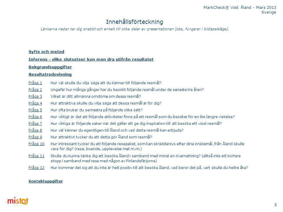 MarkCheck® Visit Åland - Mars 2013 Sverige 5 Innehållsförteckning Syfte och metod Inferens - vilka slutsatser kan man dra utifrån resultatet Bakgrundsuppgifter Resultatredovisning Fråga 1Fråga 1Hur väl skulle du vilja säga att du känner till följande resmål.