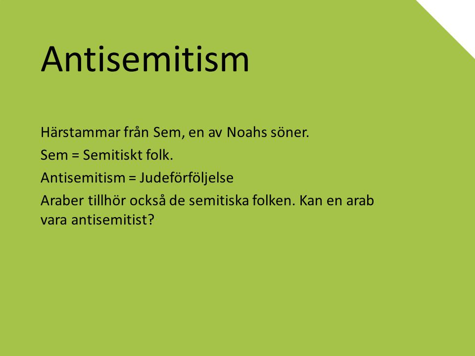 Antisemitism Härstammar från Sem, en av Noahs söner. Sem = Semitiskt folk. Antisemitism = Judeförföljelse Araber tillhör också de semitiska folken. Ka