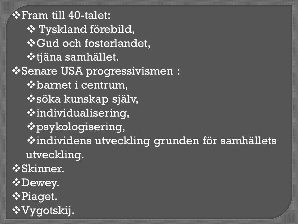  Fram till 40-talet:  Tyskland förebild,  Gud och fosterlandet,  tjäna samhället.  Senare USA progressivismen :  barnet i centrum,  söka kunska