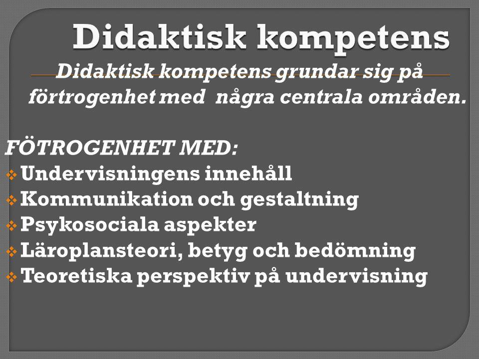 Didaktisk kompetens grundar sig på förtrogenhet med några centrala områden. FÖTROGENHET MED:  Undervisningens innehåll  Kommunikation och gestaltnin