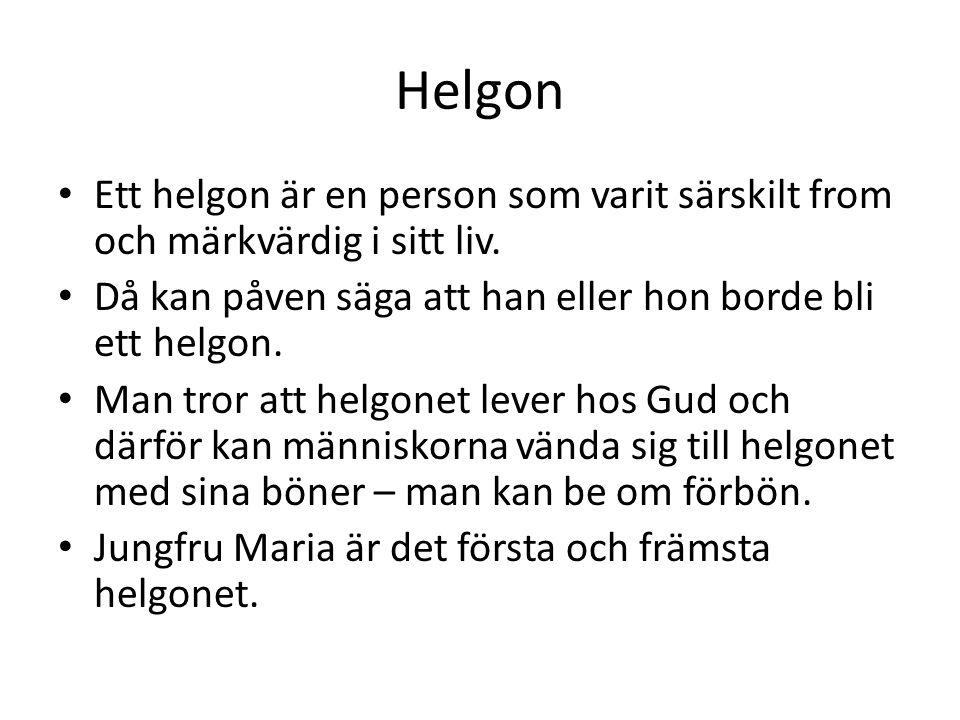 Helgon • Ett helgon är en person som varit särskilt from och märkvärdig i sitt liv. • Då kan påven säga att han eller hon borde bli ett helgon. • Man