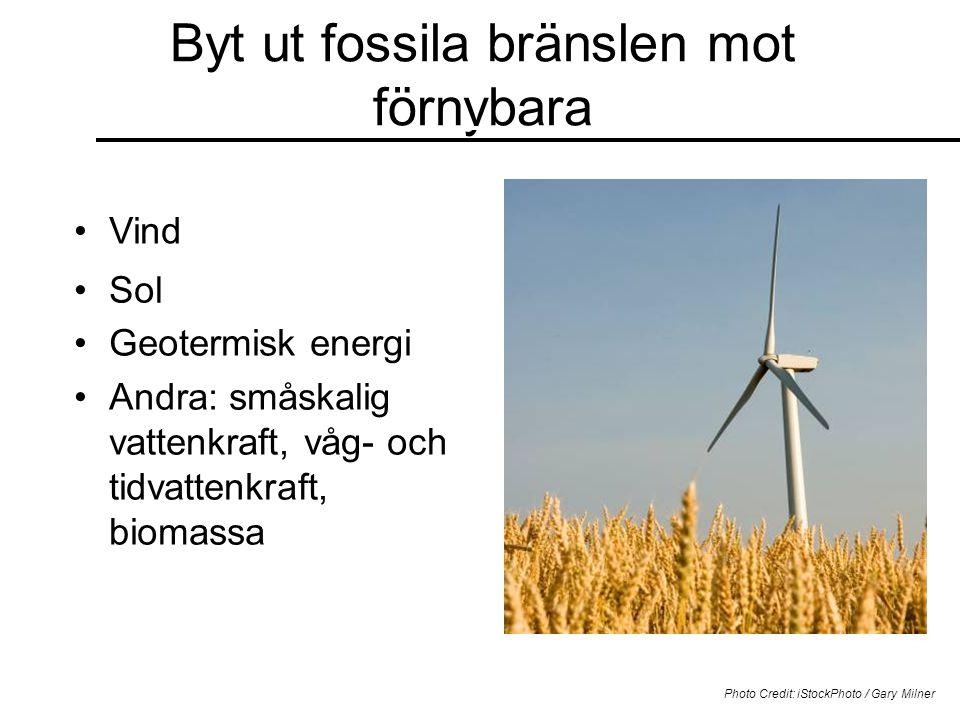 Byt ut fossila bränslen mot förnybara •Vind Photo Credit: iStockPhoto / Gary Milner •Sol •Geotermisk energi •Andra: småskalig vattenkraft, våg- och tidvattenkraft, biomassa