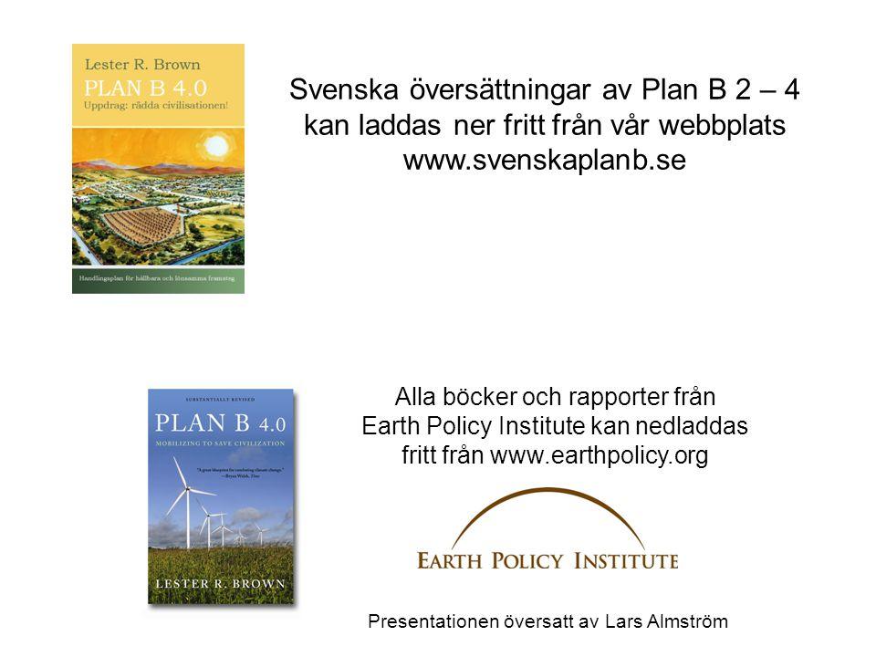 Alla böcker och rapporter från Earth Policy Institute kan nedladdas fritt från www.earthpolicy.org Svenska översättningar av Plan B 2 – 4 kan laddas ner fritt från vår webbplats www.svenskaplanb.se Presentationen översatt av Lars Almström
