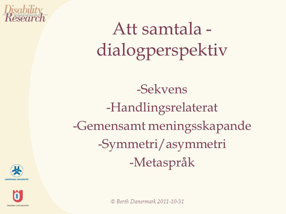 © Berth Danermark 2011-10-31 Att samtala - dialogperspektiv -Sekvens -Handlingsrelaterat -Gemensamt meningsskapande -Symmetri/asymmetri -Metaspråk