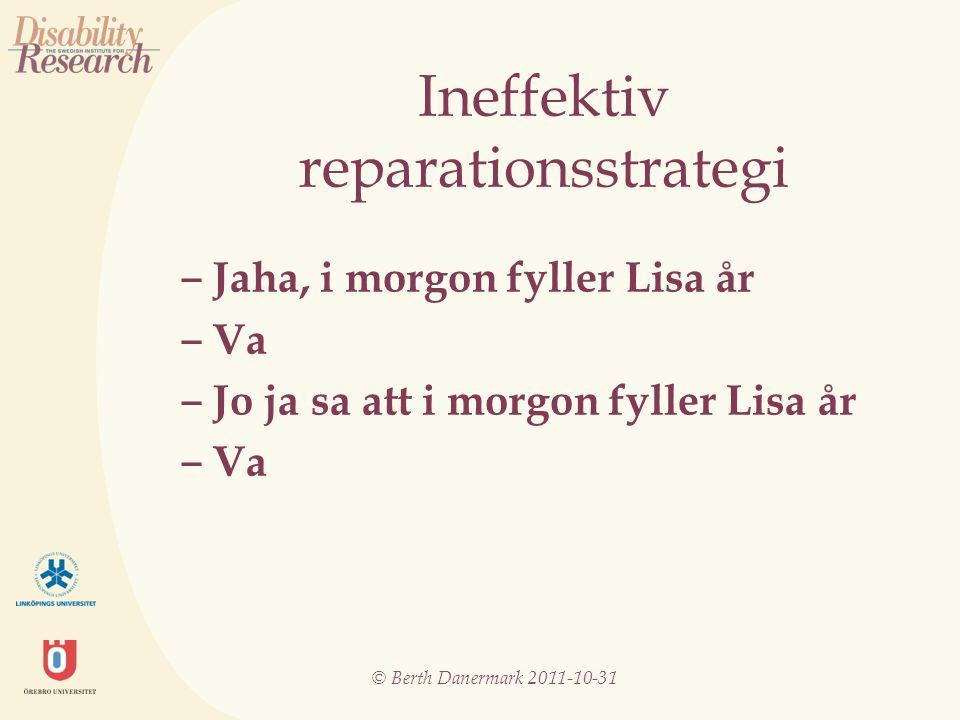 © Berth Danermark 2011-10-31 Ineffektiv reparationsstrategi ‒ Jaha, i morgon fyller Lisa år ‒ Va ‒ Jo ja sa att i morgon fyller Lisa år ‒ Va