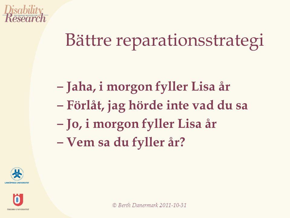 © Berth Danermark 2011-10-31 Bättre reparationsstrategi ‒ Jaha, i morgon fyller Lisa år ‒ Förlåt, jag hörde inte vad du sa ‒ Jo, i morgon fyller Lisa år ‒ Vem sa du fyller år