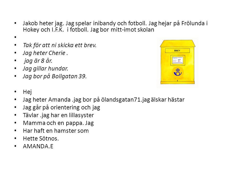 • Jakob heter jag. Jag spelar inibandy och fotboll. Jag hejar på Frölunda i Hokey och I.F.K. i fotboll. Jag bor mitt-imot skolan • • Tak för att ni sk