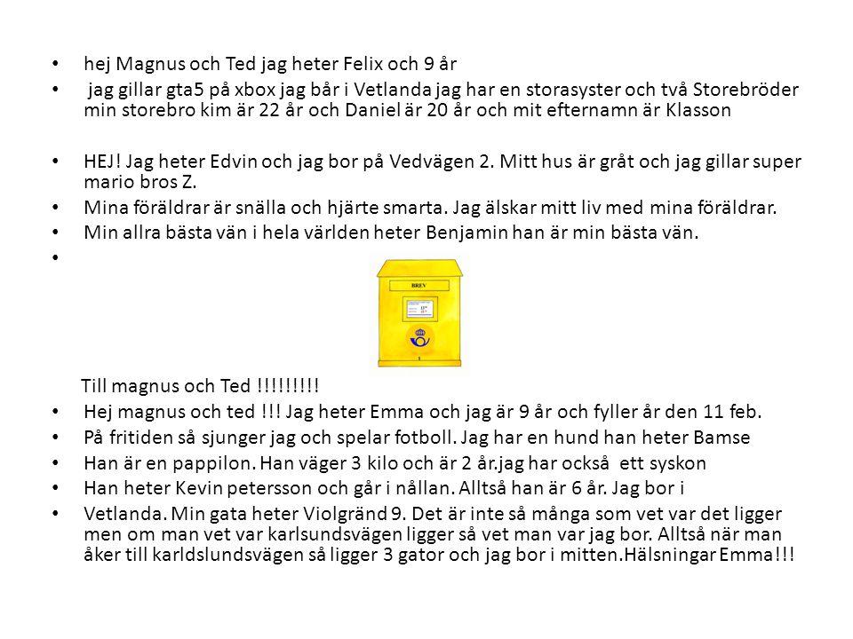• hej Magnus och Ted jag heter Felix och 9 år • jag gillar gta5 på xbox jag bår i Vetlanda jag har en storasyster och två Storebröder min storebro kim