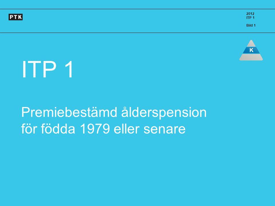 2012 ITP 1 Bild 1 K ITP 1 Premiebestämd ålderspension för födda 1979 eller senare 2012 ITP 1 Bild 1 K