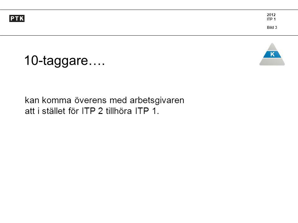 2012 ITP 1 Bild 3 K 10-taggare…. kan komma överens med arbetsgivaren att i stället för ITP 2 tillhöra ITP 1.