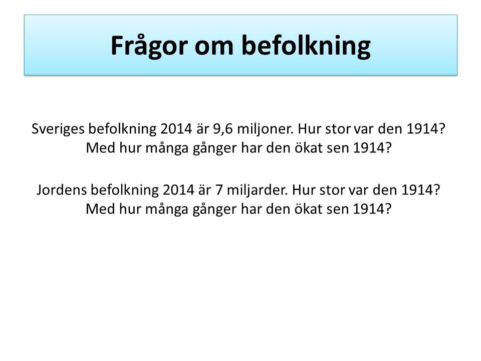 Frågor om befolkning Sveriges befolkning 2014 är 9,6 miljoner. Hur stor var den 1914? Med hur många gånger har den ökat sen 1914? Jordens befolkning 2