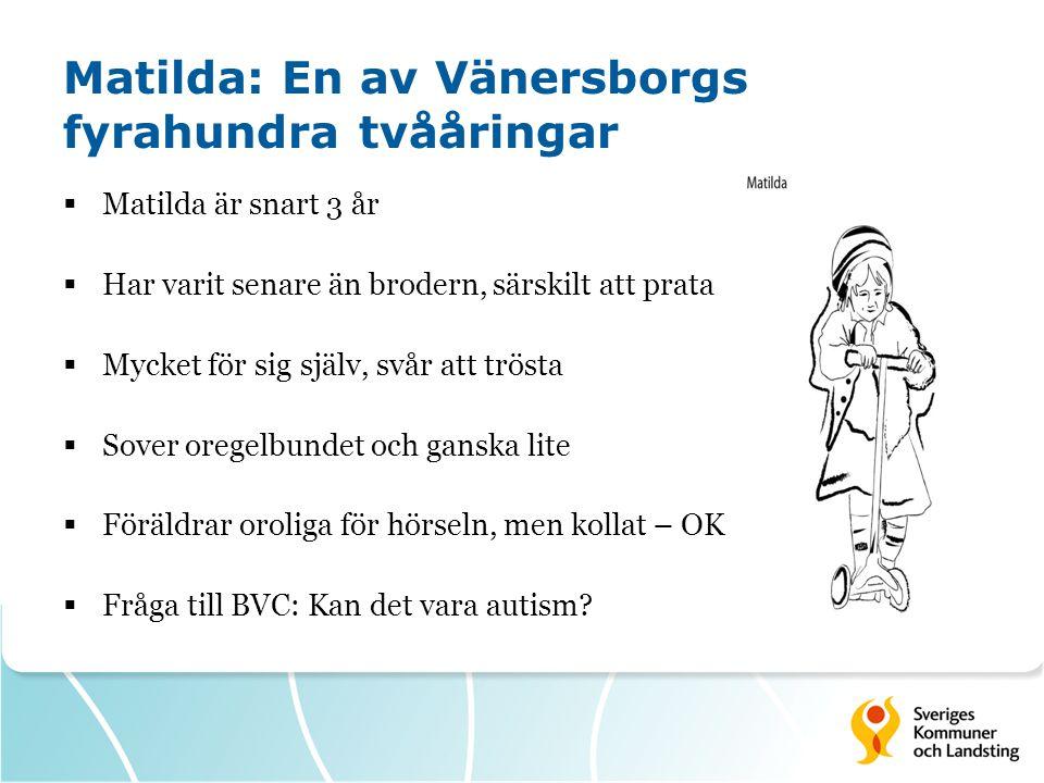 Matilda: En av Vänersborgs fyrahundra tvååringar  Matilda är snart 3 år  Har varit senare än brodern, särskilt att prata  Mycket för sig själv, svår att trösta  Sover oregelbundet och ganska lite  Föräldrar oroliga för hörseln, men kollat – OK  Fråga till BVC: Kan det vara autism?