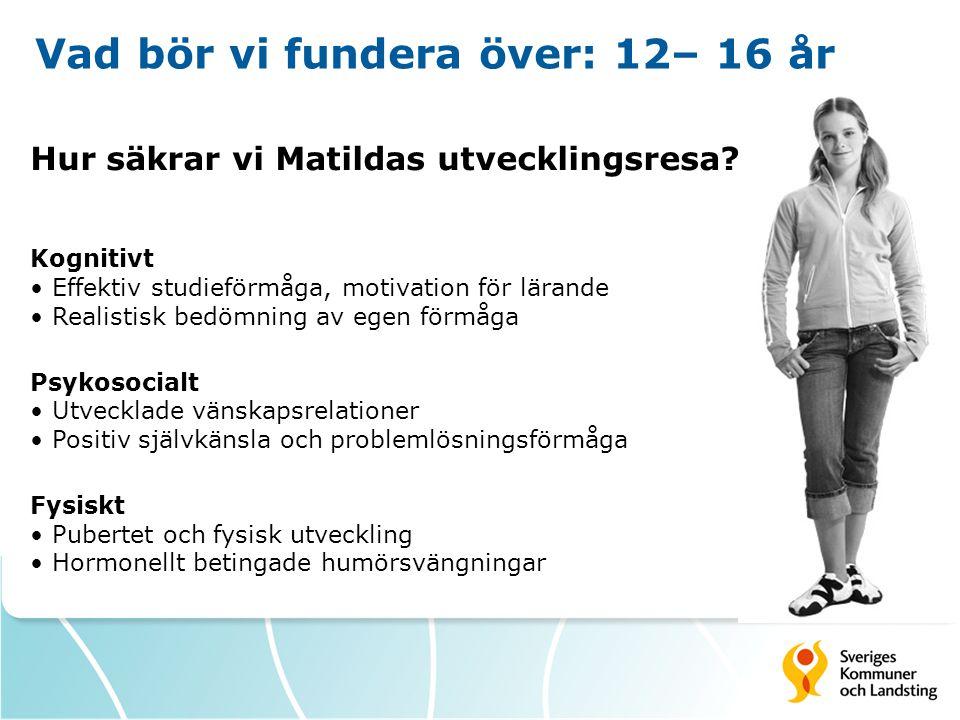 Vad bör vi fundera över: 12– 16 år Hur säkrar vi Matildas utvecklingsresa? Kognitivt • Effektiv studieförmåga, motivation för lärande • Realistisk bed