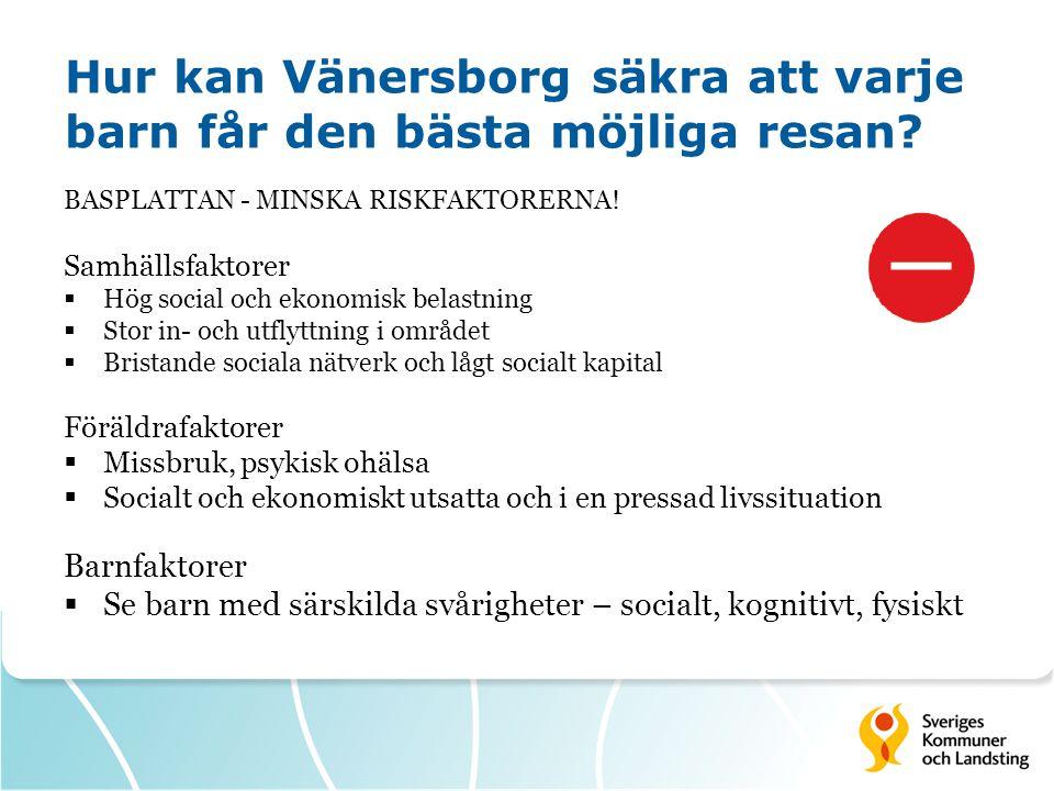 Hur kan Vänersborg säkra att varje barn får den bästa möjliga resan? BASPLATTAN - MINSKA RISKFAKTORERNA! Samhällsfaktorer  Hög social och ekonomisk b