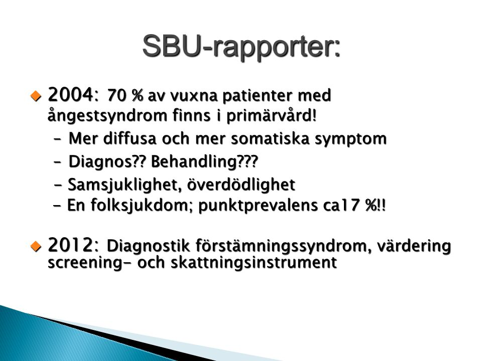SBU-rapporter:  2004: 70 % av vuxna patienter med ångestsyndrom finns i primärvård! –Mer diffusa och mer somatiska symptom –Diagnos?? Behandling??? -