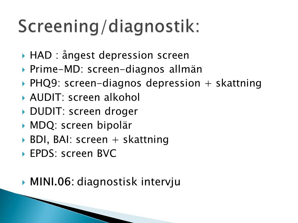  HAD : ångest depression screen  Prime-MD: screen-diagnos allmän  PHQ9: screen-diagnos depression + skattning  AUDIT: screen alkohol  DUDIT: scre