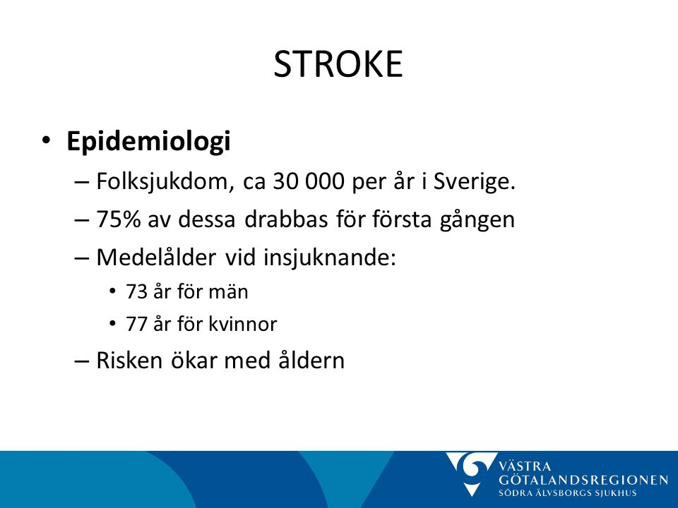 STROKE • Typindelning – Hjärninfarkt: • 85% av alla stroke • Kan ha olika orsaker: Kardiell embolisering, Storkärlssjukdom, Lakunär infarkt, Okänd 20-25% – Intracerebral blödning: • 10% av alla stroke • Orsakas av hypertoni, kärlmissbildning – Subarachnoidalblödning: • 5% av alla stroke