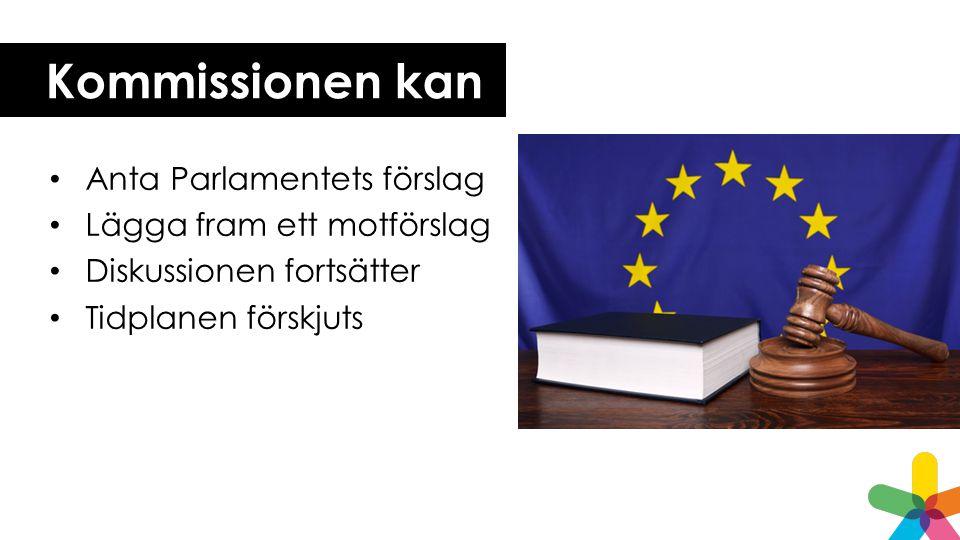 Kommissionen kan • Anta Parlamentets förslag • Lägga fram ett motförslag • Diskussionen fortsätter • Tidplanen förskjuts