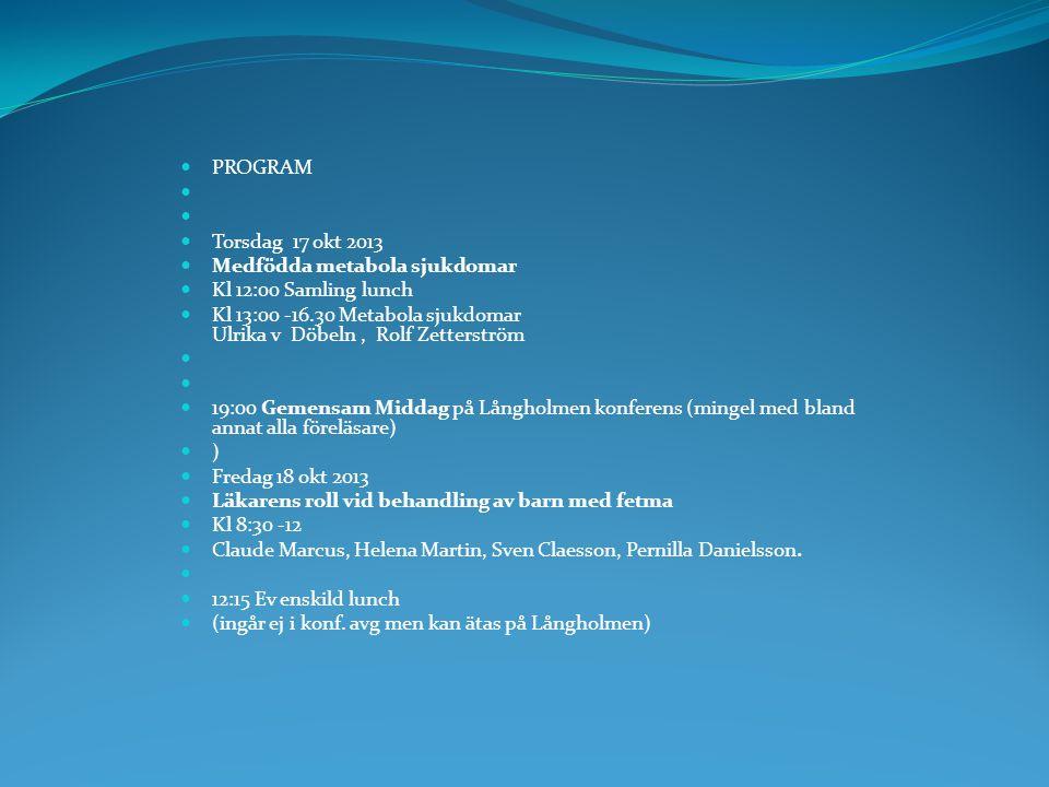  PROGRAM   Torsdag 17 okt 2013  Medfödda metabola sjukdomar  Kl 12:00 Samling lunch  Kl 13:00 -16.30 Metabola sjukdomar Ulrika v Döbeln, Rolf Ze