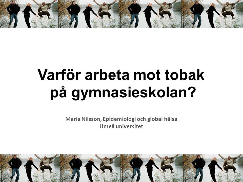 Varför arbeta mot tobak på gymnasieskolan? Maria Nilsson, Epidemiologi och global hälsa Umeå universitet
