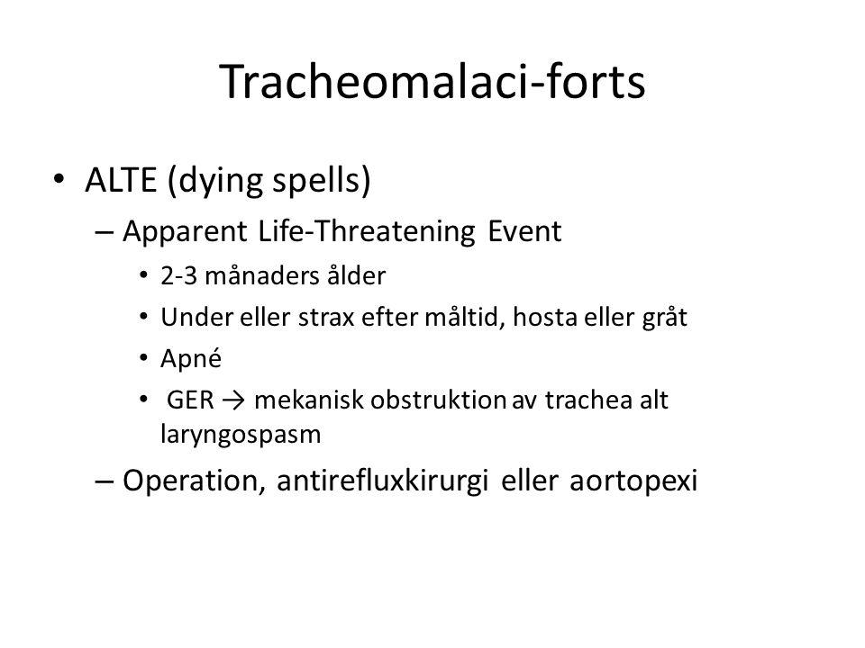 Tracheomalaci-forts • ALTE (dying spells) – Apparent Life-Threatening Event • 2-3 månaders ålder • Under eller strax efter måltid, hosta eller gråt •