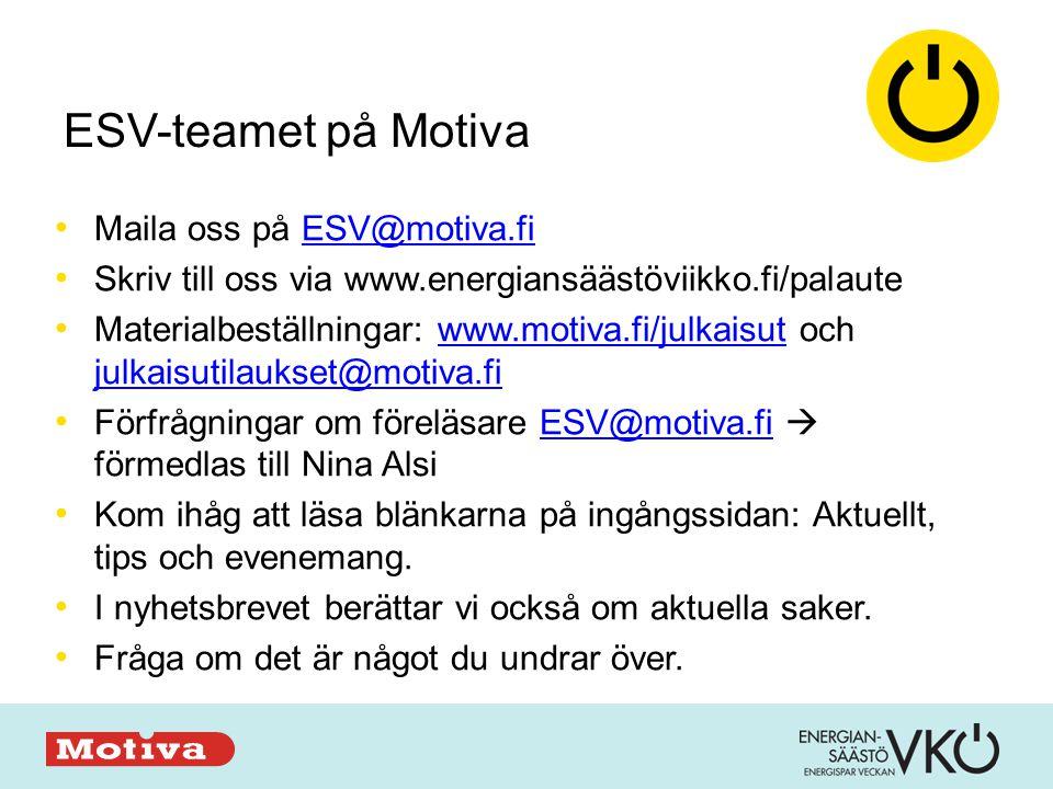 ESV-teamet på Motiva • Maila oss på ESV@motiva.fiESV@motiva.fi • Skriv till oss via www.energiansäästöviikko.fi/palaute • Materialbeställningar: www.motiva.fi/julkaisut och julkaisutilaukset@motiva.fiwww.motiva.fi/julkaisut julkaisutilaukset@motiva.fi • Förfrågningar om föreläsare ESV@motiva.fi  förmedlas till Nina AlsiESV@motiva.fi • Kom ihåg att läsa blänkarna på ingångssidan: Aktuellt, tips och evenemang.