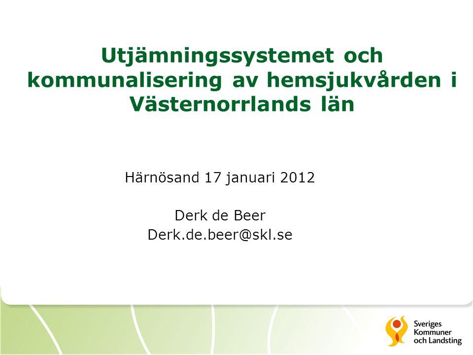 Utjämningssystemet och kommunalisering av hemsjukvården i Västernorrlands län Härnösand 17 januari 2012 Derk de Beer Derk.de.beer@skl.se