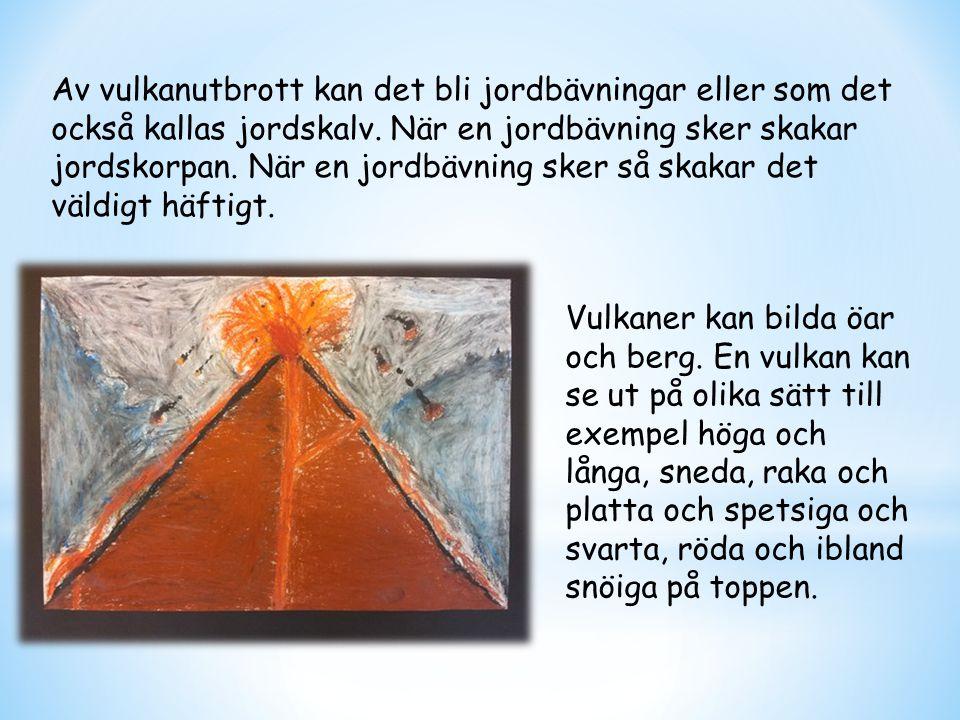 Av vulkanutbrott kan det bli jordbävningar eller som det också kallas jordskalv. När en jordbävning sker skakar jordskorpan. När en jordbävning sker s