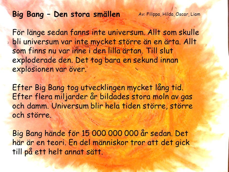 Big Bang – Den stora smällen För länge sedan fanns inte universum. Allt som skulle bli universum var inte mycket större än en ärta. Allt som finns nu