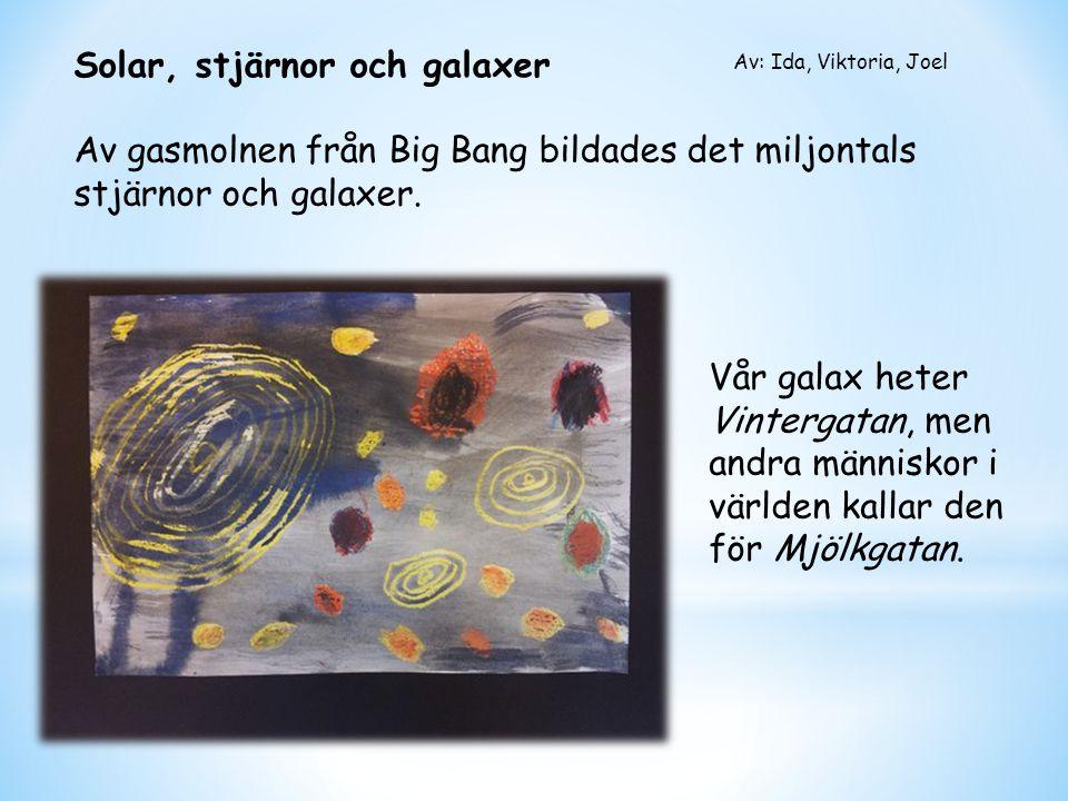 Solar, stjärnor och galaxer Av gasmolnen från Big Bang bildades det miljontals stjärnor och galaxer. Av: Ida, Viktoria, Joel Vår galax heter Vintergat