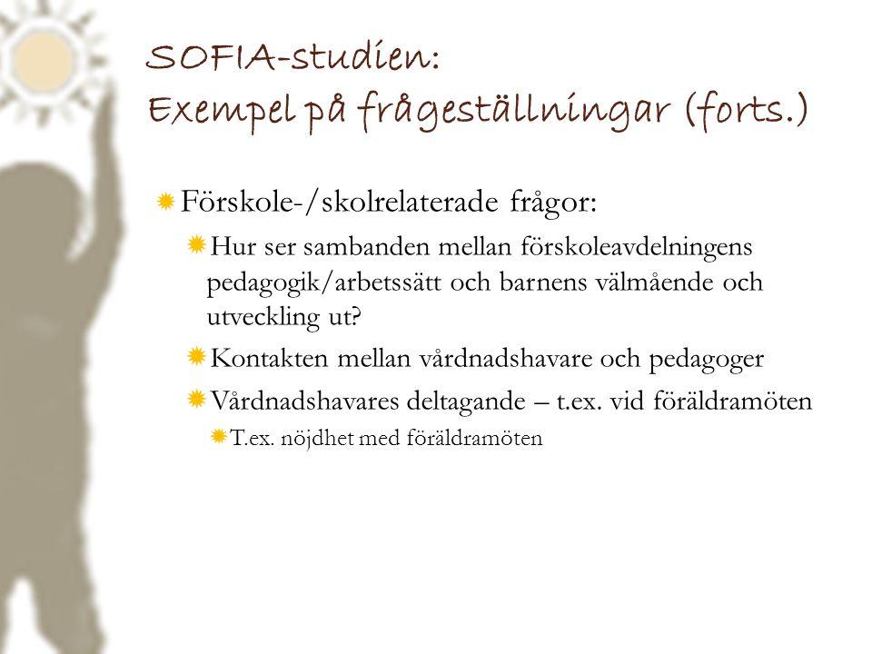 SOFIA-studien: Exempel på frågeställningar (forts.)  Förskole-/skolrelaterade frågor:  Hur ser sambanden mellan förskoleavdelningens pedagogik/arbet