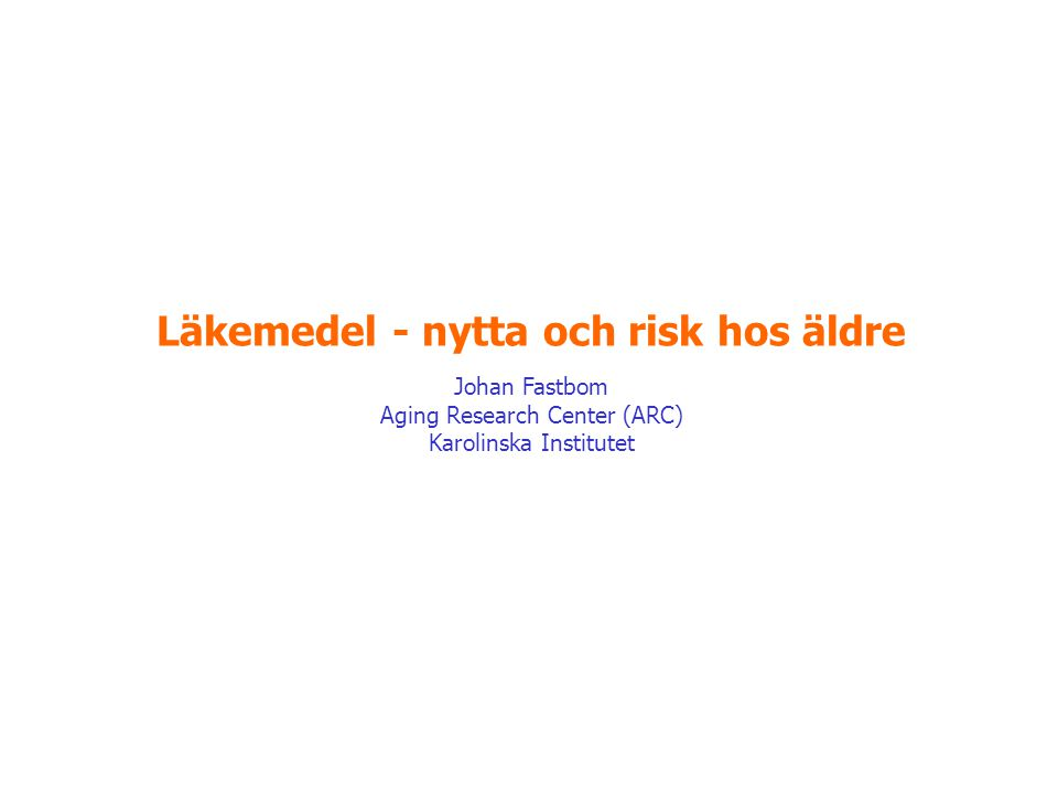 Läkemedel - nytta och risk hos äldre Johan Fastbom Aging Research Center (ARC) Karolinska Institutet