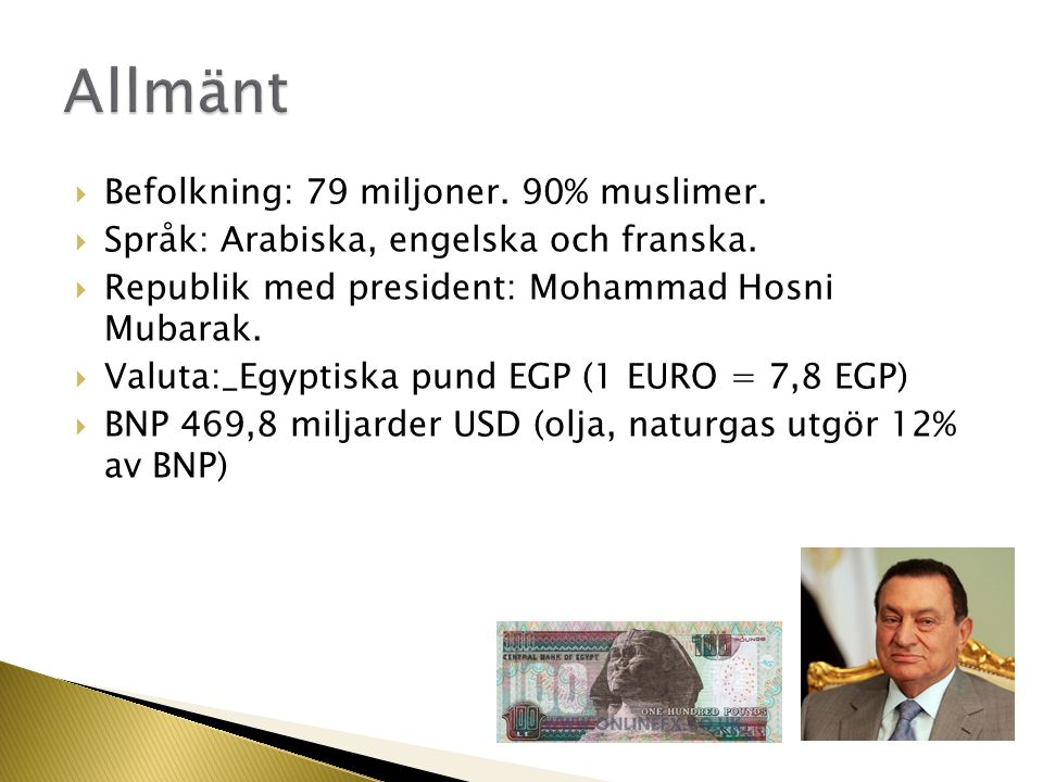  Befolkning: 79 miljoner. 90% muslimer.  Språk: Arabiska, engelska och franska.  Republik med president: Mohammad Hosni Mubarak.  Valuta:_Egyptisk