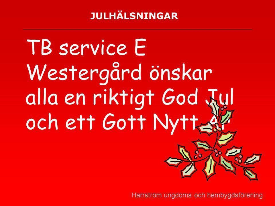 JULHÄLSNINGAR TB service E Westergård önskar alla en riktigt God Jul och ett Gott Nytt År Harrström ungdoms och hembygdsförening