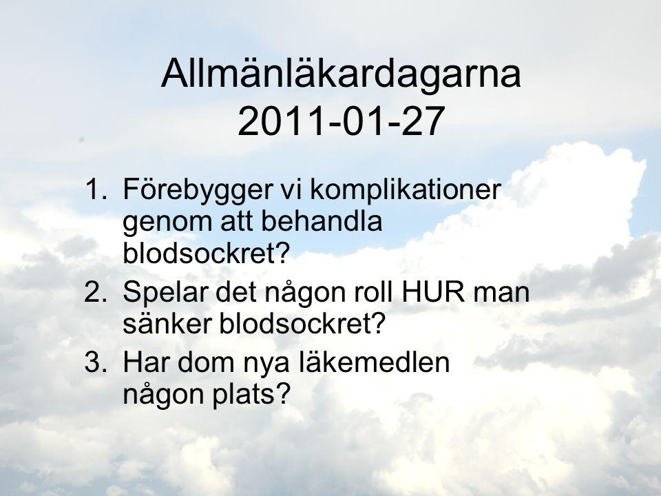 Allmänläkardagarna 2011-01-27 1.Förebygger vi komplikationer genom att behandla blodsockret? 2.Spelar det någon roll HUR man sänker blodsockret? 3.Har