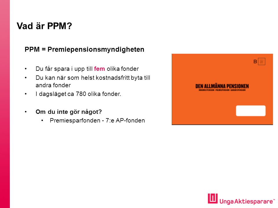 PPM = Premiepensionsmyndigheten •Du får spara i upp till fem olika fonder •Du kan när som helst kostnadsfritt byta till andra fonder •I dagsläget ca 7