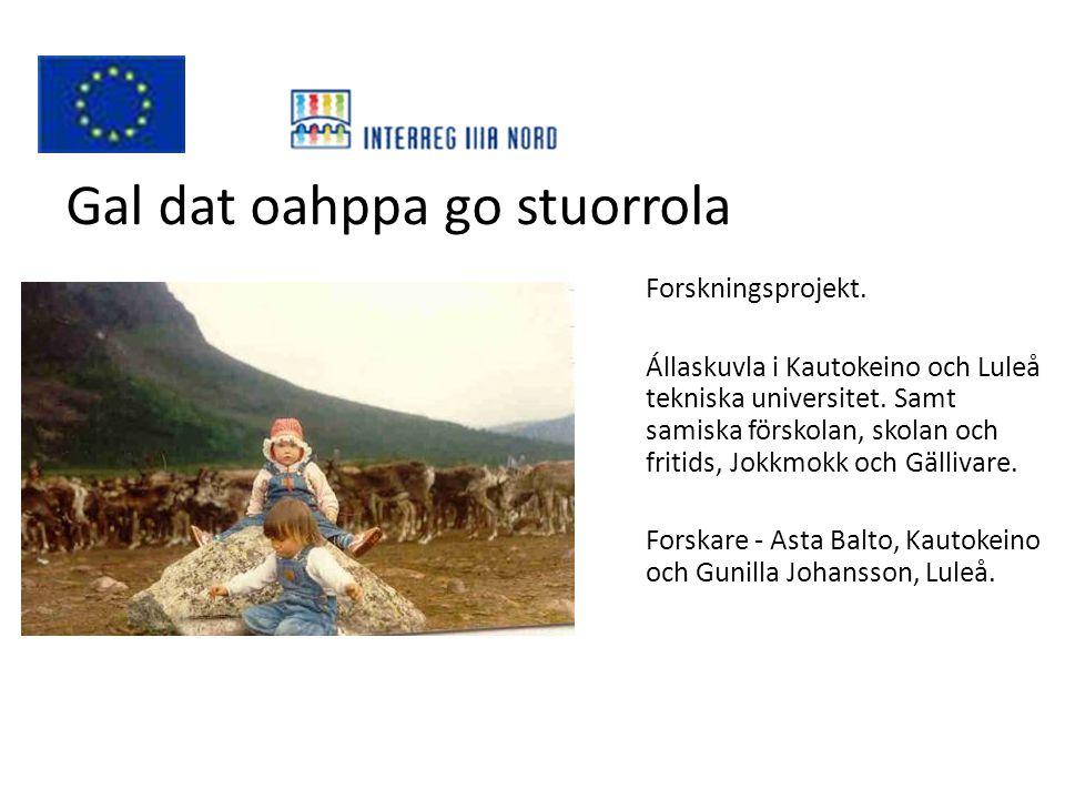 Gal dat oahppa go stuorrola Forskningsprojekt. Állaskuvla i Kautokeino och Luleå tekniska universitet. Samt samiska förskolan, skolan och fritids, Jok
