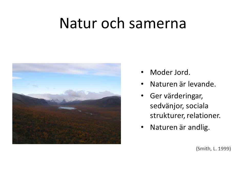 Natur och samerna • Moder Jord. • Naturen är levande. • Ger värderingar, sedvänjor, sociala strukturer, relationer. • Naturen är andlig. (Smith, L. 19