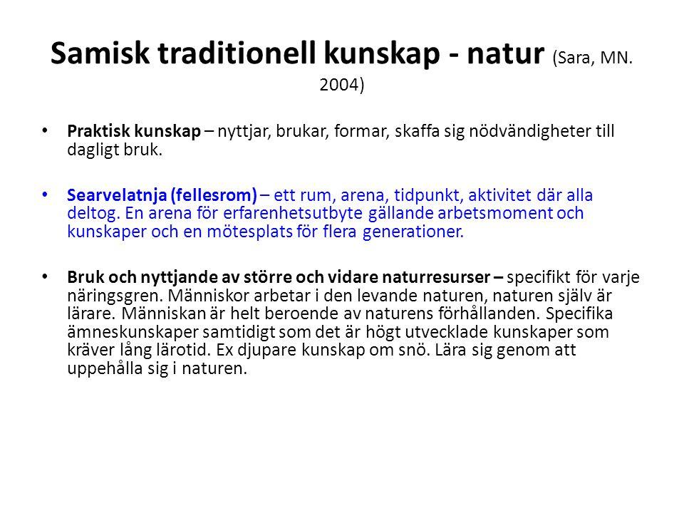 Samisk traditionell kunskap - natur (Sara, MN. 2004) • Praktisk kunskap – nyttjar, brukar, formar, skaffa sig nödvändigheter till dagligt bruk. • Sear