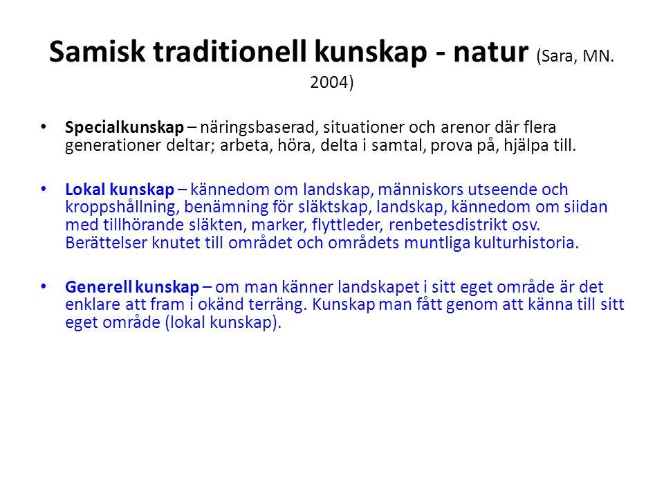 Samisk traditionell kunskap - natur (Sara, MN. 2004) • Specialkunskap – näringsbaserad, situationer och arenor där flera generationer deltar; arbeta,