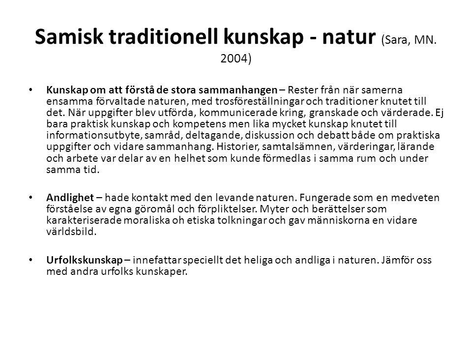Samisk traditionell kunskap - natur (Sara, MN. 2004) • Kunskap om att förstå de stora sammanhangen – Rester från när samerna ensamma förvaltade nature