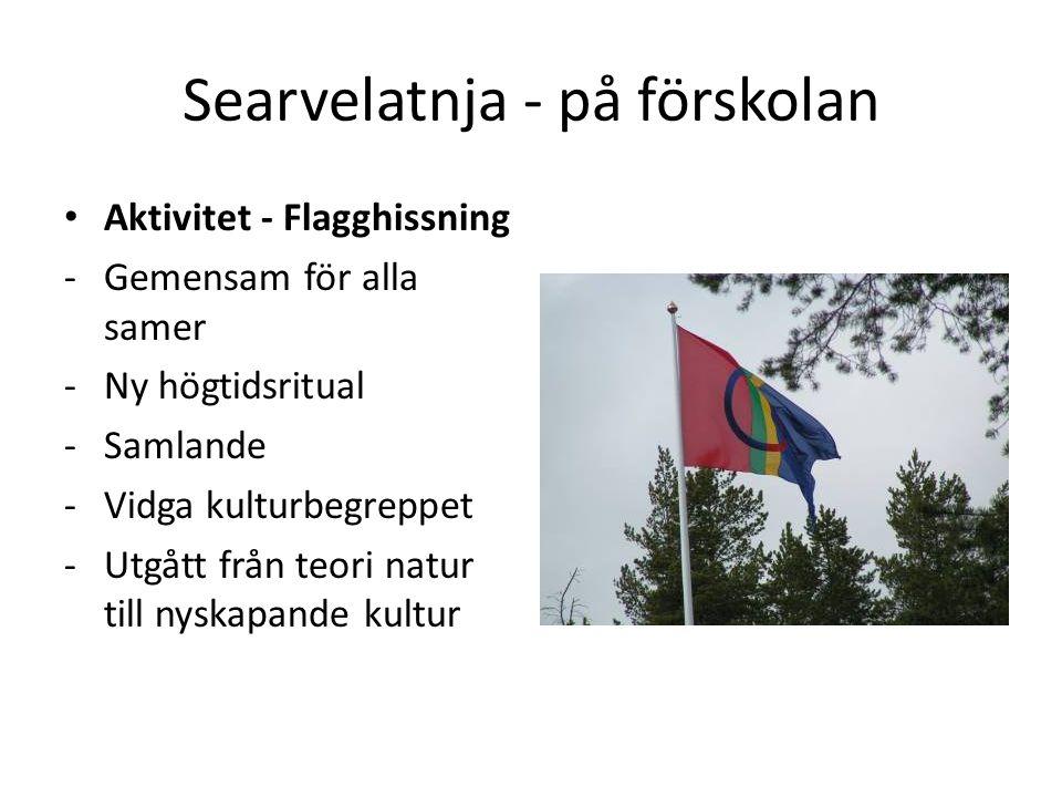 Searvelatnja - på förskolan • Aktivitet - Flagghissning -Gemensam för alla samer -Ny högtidsritual -Samlande -Vidga kulturbegreppet -Utgått från teori