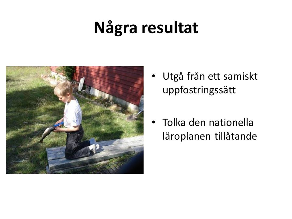 Några resultat • Utgå från ett samiskt uppfostringssätt • Tolka den nationella läroplanen tillåtande