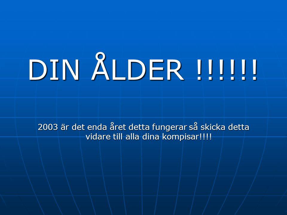 DIN ÅLDER !!!!!! 2003 är det enda året detta fungerar så skicka detta vidare till alla dina kompisar!!!!
