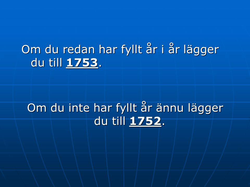 Om du redan har fyllt år i år lägger du till 1753. Om du inte har fyllt år ännu lägger du till 1752.