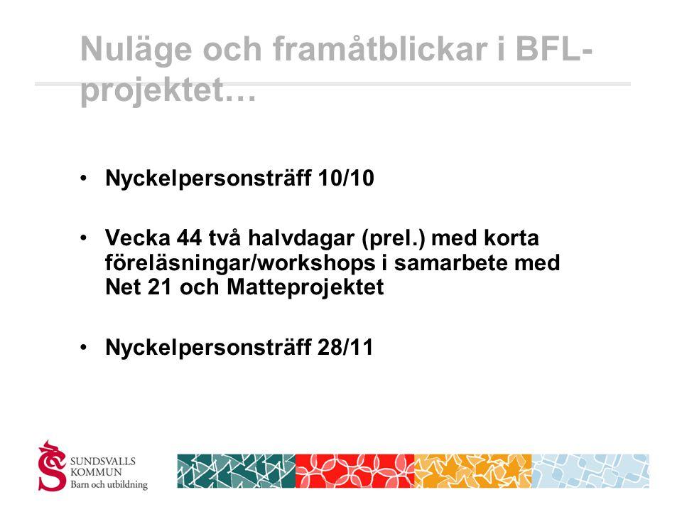Nuläge och framåtblickar i BFL- projektet… •Nyckelpersonsträff 10/10 •Vecka 44 två halvdagar (prel.) med korta föreläsningar/workshops i samarbete med Net 21 och Matteprojektet •Nyckelpersonsträff 28/11