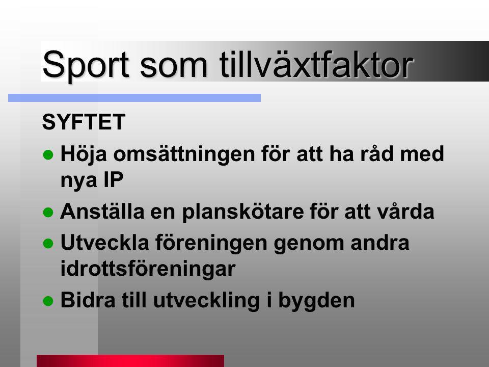 Sport som tillväxtfaktor SYFTET  Höja omsättningen för att ha råd med nya IP  Anställa en planskötare för att vårda  Utveckla föreningen genom andr