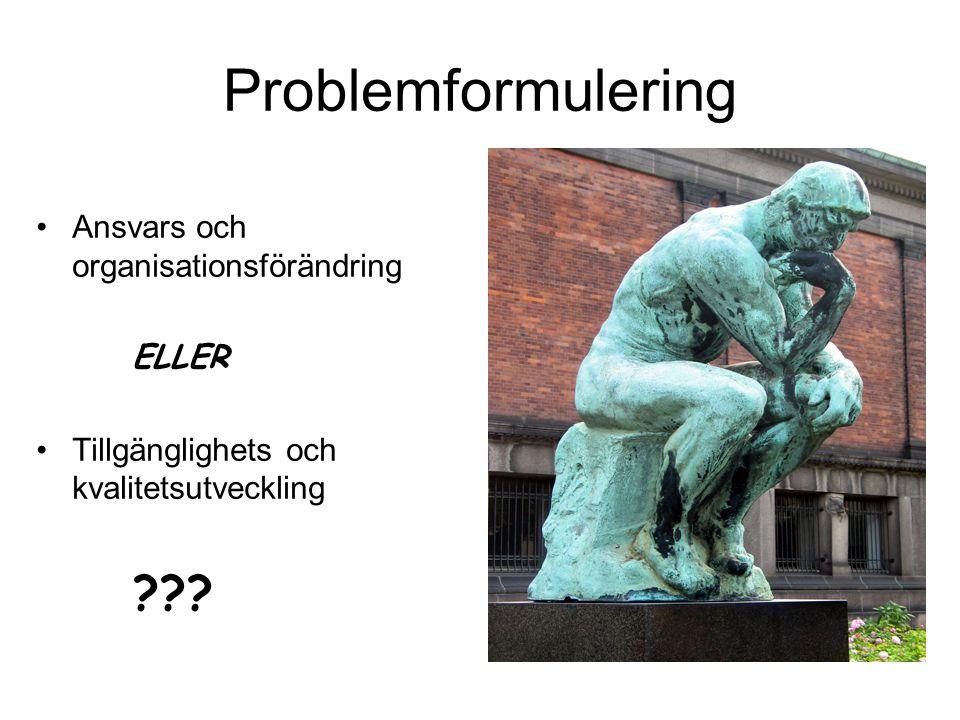 Problemformulering •Ansvars och organisationsförändring ELLER •Tillgänglighets och kvalitetsutveckling ???