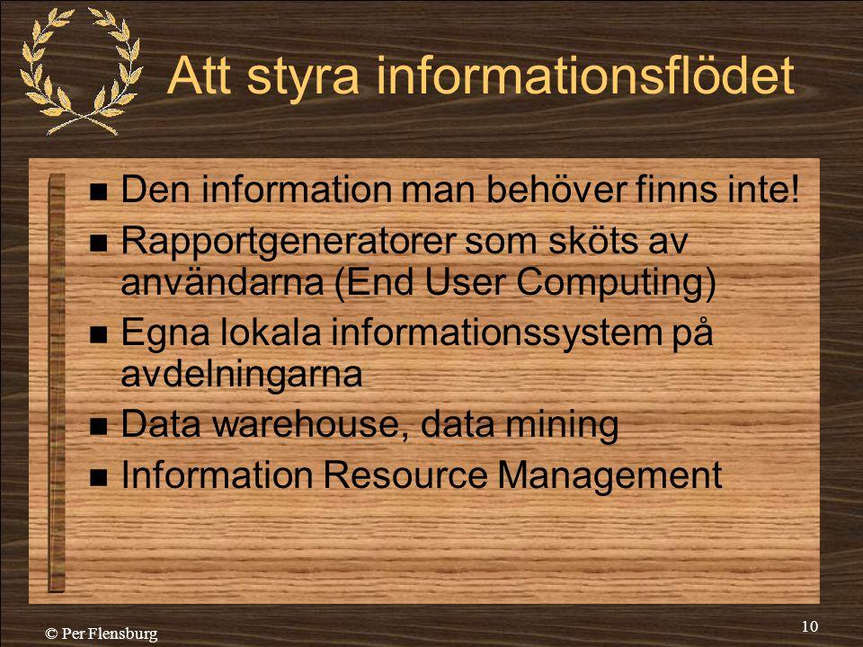 © Per Flensburg 10 Att styra informationsflödet  Den information man behöver finns inte!  Rapportgeneratorer som sköts av användarna (End User Compu