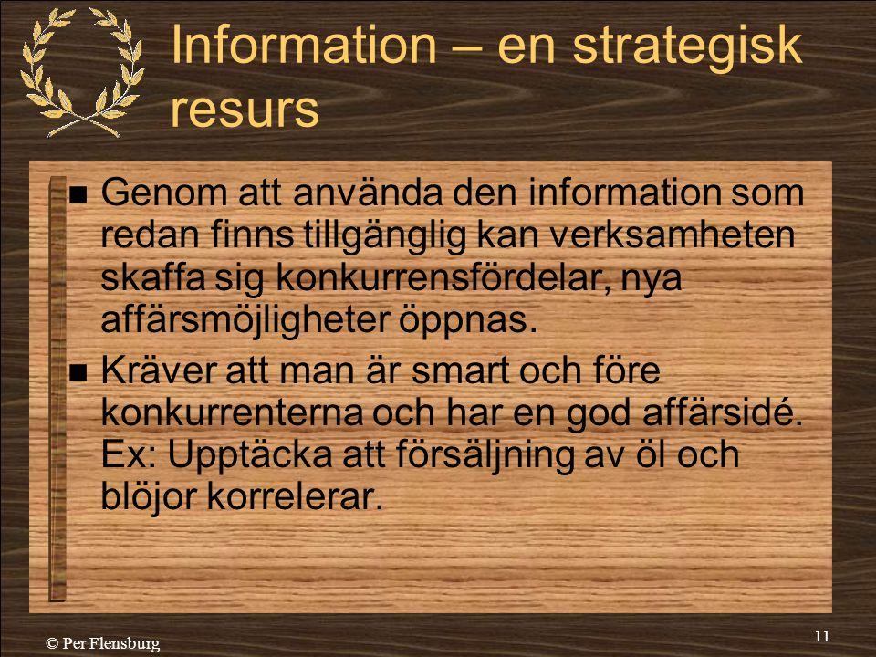 © Per Flensburg 11 Information – en strategisk resurs  Genom att använda den information som redan finns tillgänglig kan verksamheten skaffa sig konk